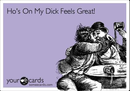 Ho's On My Dick Feels Great!