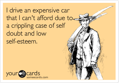 I drive an expensive car that I can't afford due to a crippling case of self doubt and low self-esteem.