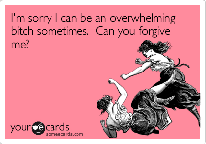 I'm sorry I can be an overwhelming bitch sometimes.  Can you forgive me?