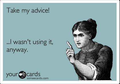 Take my advice!    ...I wasn't using it, anyway.