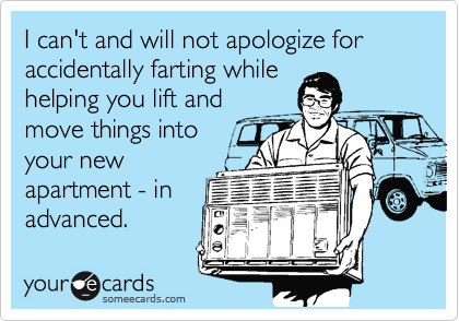I can't and will not apologize for accidentally farting while helping you lift and move things into your new apartment.