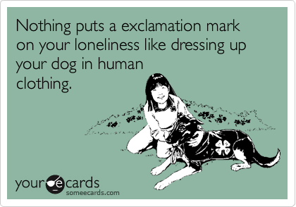Nothing puts a exclamation mark on your loneliness like dressing up your dog in human clothing.