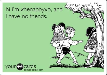 hi i'm xhenabbyxo, and  I have no friends.