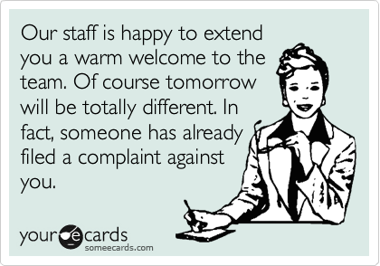 Our staff is happy to extend  you a warm welcome to the team. Of course tomorrow will be totally different. In  fact, someone has already filed a complaint against you.