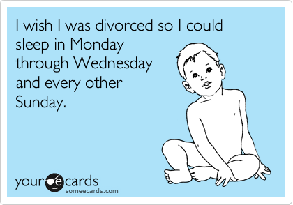 I wish I was divorced so I could sleep in Monday through Wednesday and every other Sunday.