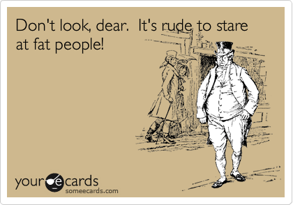 Don't look, dear.  It's rude to stare at fat people!