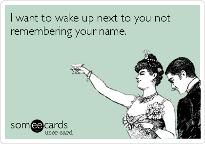 I want to wake up next to you not remembering your name.