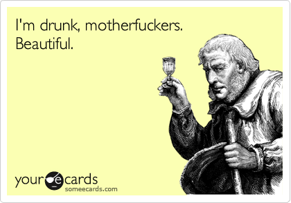 I'm drunk, motherfuckers. Beautiful.