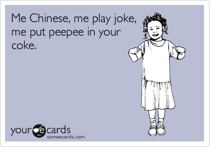 Me Chinese, me play joke, me put peepee in your coke.