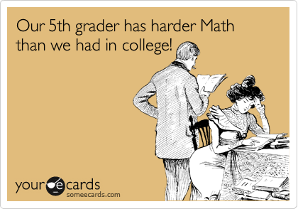 Our 5th grader has harder Math than we had in college!