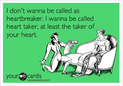 I don't wanna be called as heartbreaker. I wanna be called heart taker, at least the taker of your heart.