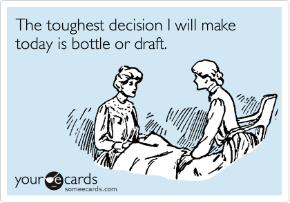 The toughest decision I will make today is bottle or draft.