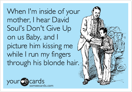 When I'm inside of your mother, I hear David Soul's Don't Give Up on us Baby, and I picture him kissing me while I run my fingers through his blonde hair.