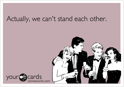 Actually, we can't stand each other.