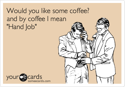 """Would you like some coffee? and by coffee I mean  """"Hand Job"""""""
