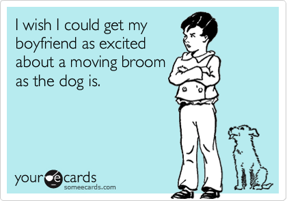 I wish I could get my boyfriend as excited  about a moving broom as the dog is.