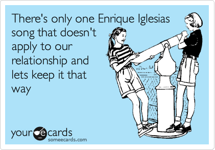 There's only one Enrique Iglesias song that doesn't apply to our relationship and lets keep it that way
