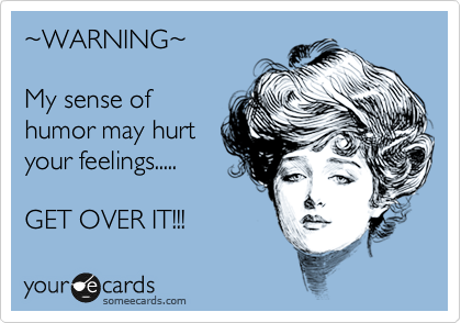 %7EWARNING%7E  My sense of humor may hurt your feelings.....  GET OVER IT!!!