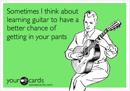 Sometimes I think about learning guitar to have a better chance of getting in your pants