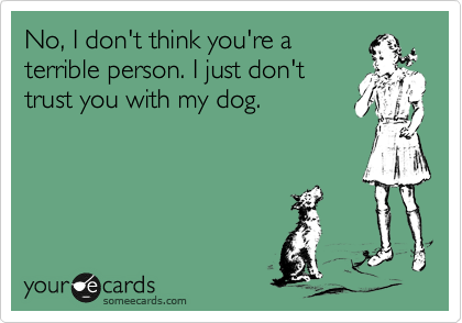 No, I don't think you're a terrible person. I just don't trust you with my dog.