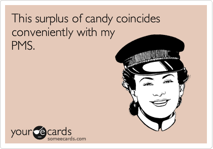 This surplus of candy coincides conveniently with my PMS.