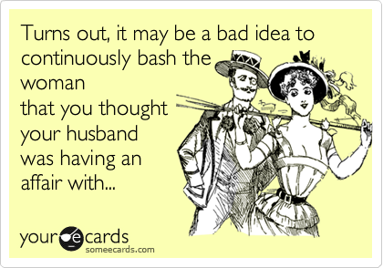 Turns out, it may be a bad idea to continuously bash the woman that you thought your husband was having an affair with...