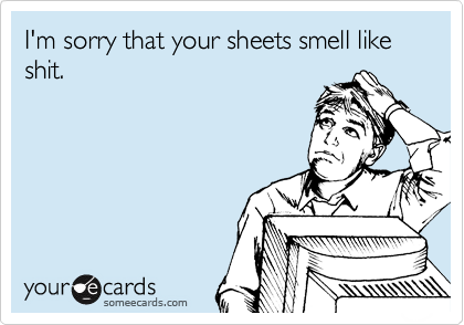 I'm sorry that your sheets smell like shit.