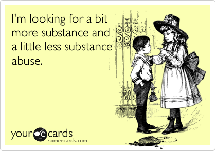 I'm looking for a bit more substance and a little less substance abuse.