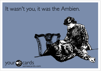 It wasn't you, it was the Ambien.