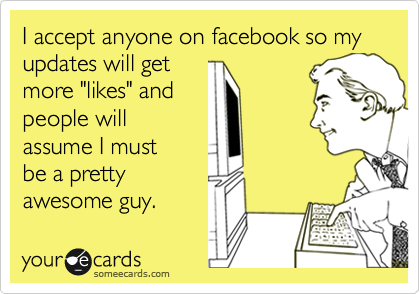 """I accept anyone on facebook so my updates will get  more """"likes"""" and  people will assume I must be a pretty  awesome guy."""