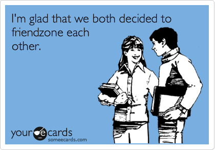 I'm glad that we both decided to friendzone each other.