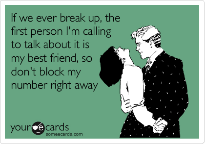 If we ever break up, the  first person I'm calling  to talk about it is  my best friend, so  don't block my number right away