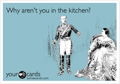 Why aren't you in the kitchen?
