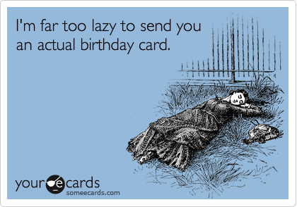 I'm far too lazy to send you an actual birthday card.