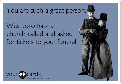 You are such a great person,  Westboro baptist church called and asked for tickets to your funeral.