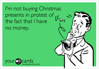 I'm not buying Christmas presents in protest of the fact that I have no money.