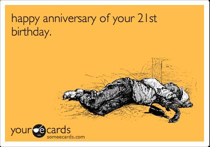 happy anniversary of your 21st birthday.