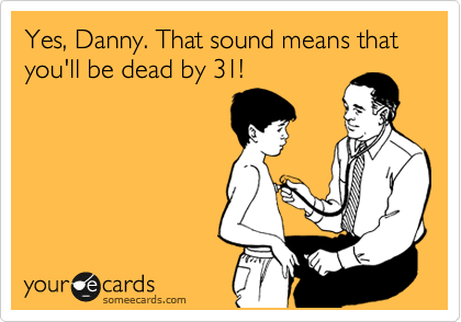 Yes, Danny. That sound means that you'll be dead by 31!