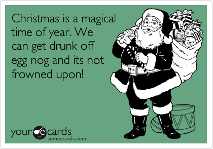 Christmas is a magical time of year. We can get drunk off egg nog and its not frowned upon!