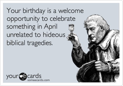 Your birthday is a welcome opportunity to celebrate something in April unrelated to hideous biblical tragedies.