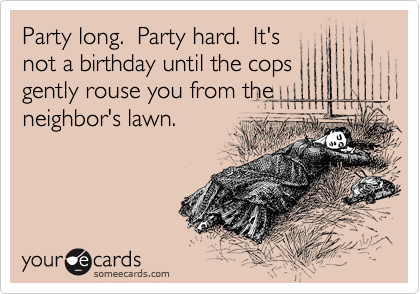Party long.  Party hard.  It's