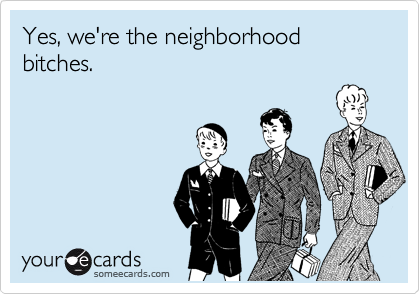Yes, we're the neighborhood bitches.