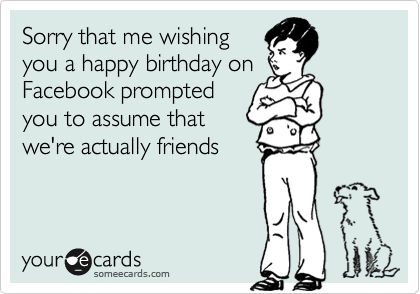 Sorry that me wishing you a happy birthday on Facebook prompted you to assume that we're actually friends