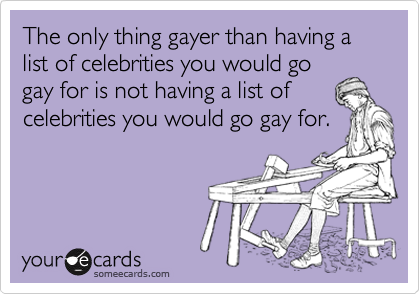 The only thing gayer than having a list of celebrities you would go