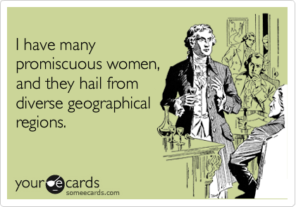 I have many promiscuous women, and they hail from diverse geographical regions.