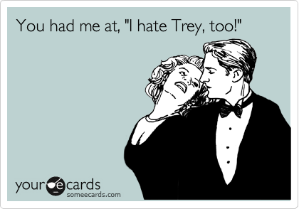 """You had me at, """"I hate Trey, too!"""""""
