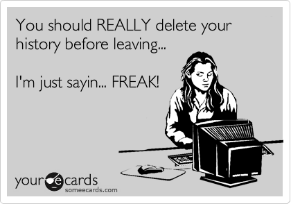 You should REALLY delete your history before leaving...  I'm just sayin... FREAK!