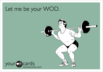 Let me be your WOD.