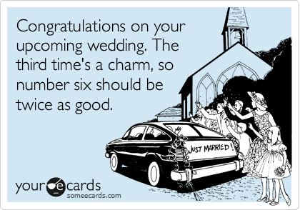 Congratulations on your upcoming wedding. The third time's a charm, so number six should be twice as good.