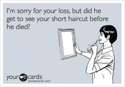 I'm sorry for your loss, but did he get to see your short haircut before he died?